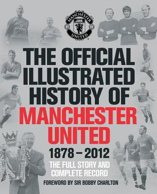 The Official Illustrated History of Manchester United 1878-2012: The Full Story and Complete Record - MUFC