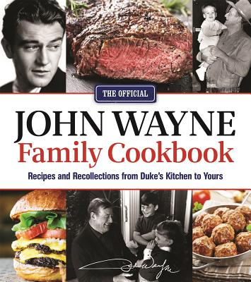 The Official John Wayne Family Cookbook: Recipes and Recollections from Duke's Kitchen to Yours - The Official John Wayne Magazine, Editors Of