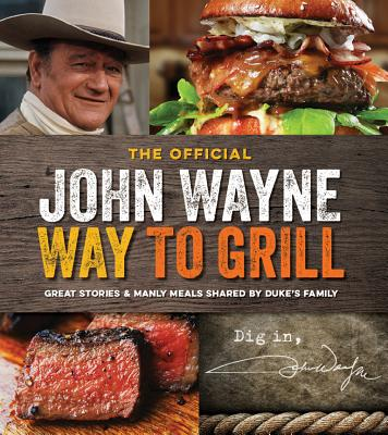 The Official John Wayne Way to Grill: Great Stories & Manly Meals Shared by Duke's Family - The Official John Wayne Magazine, Editors Of