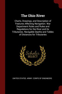 The Ohio River: Charts, Drawings, and Description of Features Affecting Navigation. War Department Rules and Rules and Regulations for the River and Its Tributaries. Navigable Depths and Tables of Distances for Tributaries - United States Army Corps of Engineers (Creator)