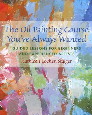 The Oil Painting Course You've Always Wanted: Guided Lessons for Beginners & Experienced Artists - Staiger, Kathleen