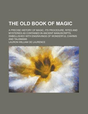The Old Book of Magic; A Precise History of Magic, Its Procedure, Rites and Mysteries as Contained in Ancient Manuscripts, Embellished with Engravings of Wonderful Charms and Talismans - Laurence, Lauron William De