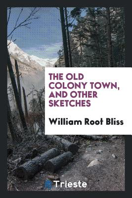 The Old Colony Town, and Other Sketches - Bliss, William Root