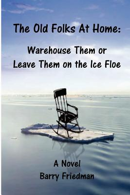The Old Folks at Home: Warehouse Them or Leave Them on the Ice floe - Friedman, Barry, Professor