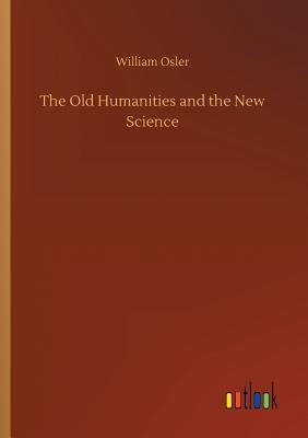 The Old Humanities and the New Science - Osler, William