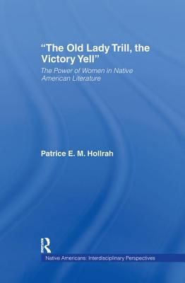 The Old Lady Trill, the Victory Yell: The Power of Women in Native American Literature - Hollrah, Patrice E M
