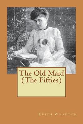 The Old Maid (the Fifties) - Wharton, Edith