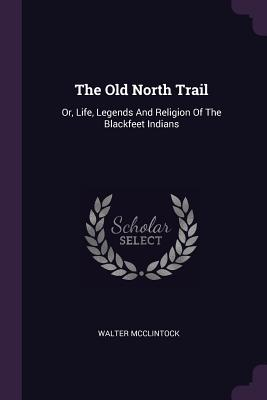 The Old North Trail: Or, Life, Legends and Religion of the Blackfeet Indians - McClintock, Walter