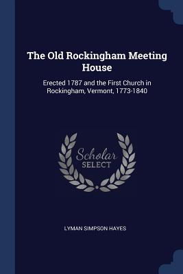 The Old Rockingham Meeting House: Erected 1787 and the First Church in Rockingham, Vermont, 1773-1840 - Hayes, Lyman Simpson