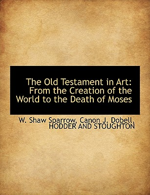 The Old Testament in Art: From the Creation of the World to the Death of Moses - Sparrow, W Shaw, and Dobell, Canon J, and Hodder & Stoughton Publishing (Creator)