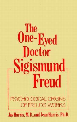 The One-Eyed Doctor, Sigismund Freud: Psychological Origins of Freud's Works (One Eyed Doctor) - Harris, Jay Evans