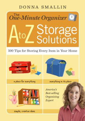 The One-Minute Organizer A to Z Storage Solutions: 500 Tips for Storing Every Item in Your Home - Smallin, Donna