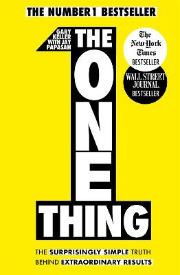 The One Thing: The Surprisingly Simple Truth Behind Extraordinary Results: Achieve your goals with one of the world's bestselling success books - Keller, Gary, and Papasan, Jay (Selected by)