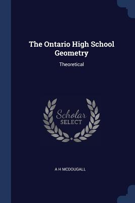 The Ontario High School Geometry: Theoretical - McDougall, A H