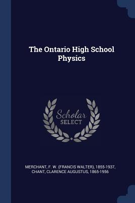 The Ontario High School Physics - Merchant, F W 1855-1937, and Chant, Clarence Augustus