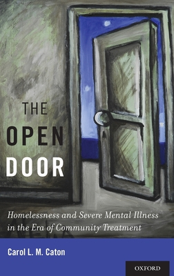 The Open Door: Homelessness and Severe Mental Illness in the Era of Community Treatment - Caton, Carol L M