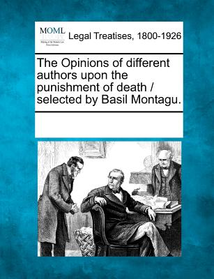 The Opinions of Different Authors Upon the Punishment of Death / Selected by Basil Montagu. - Multiple Contributors (Creator)