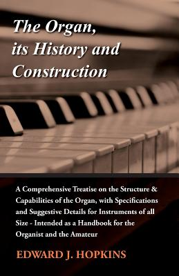 The Organ, Its History and Construction: A Comprehensive Treatise on the Structure & Capabilities of the Organ, with Specifications and Suggestive Details for Instruments of All Size - Hopkins, Edward J