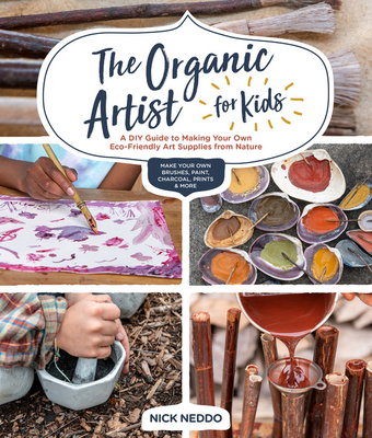 The Organic Artist for Kids: A DIY Guide to Making Your Own Eco-Friendly Art Supplies from Nature - Neddo, Nick
