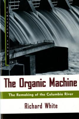 The Organic Machine: The Remaking of the Columbia River - White, Richard