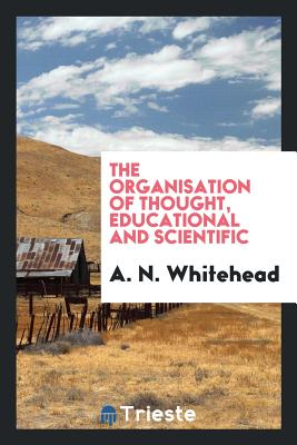The Organisation of Thought, Educational and Scientific - Whitehead, A N