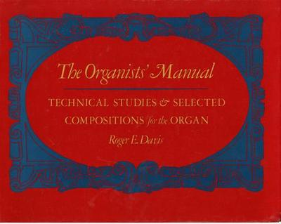 The Organists' Manual: Technical Studies & Selected Compositions for the Organ - Davis, Roger E