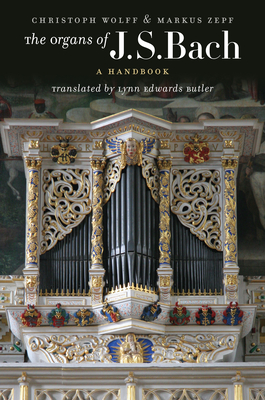 The Organs of J.S. Bach: A Handbook - Wolff, Christoph, and Zepf, Markus, and Butler, Lynn Edwards (Translated by)