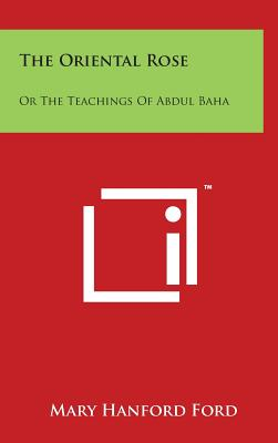 The Oriental Rose: Or the Teachings of Abdul Baha: Which Trace the Chart of the Shining Pathway - Ford, Mary Hanford