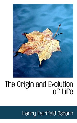The Origin and Evolution of Life - Osborn, Henry Fairfield