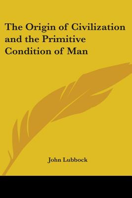 The Origin of Civilization and the Primitive Condition of Man - Lubbock, John