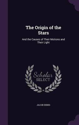The Origin of the Stars: And the Causes of Their Motions and Their Light - Ennis, Jacob