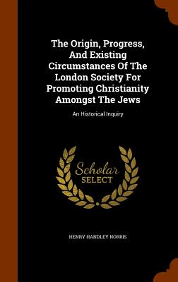 The Origin, Progress, and Existing Circumstances of the London Society for Promoting Christianity Amongst the Jews: An Historical Inquiry - Norris, Henry Handley