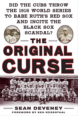 The Original Curse: Did the Cubs Throw the 1918 World Series to Babe Ruth's Red Sox and Incite the Black Sox Scandal? - Deveney, Sean, and Rosenthal, Ken (Foreword by)