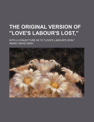 """The Original Version of """"Love's Labour's Lost,"""" with a Conjecture as to """"Love's Labour's Won"""" - Gray, Henry David"""