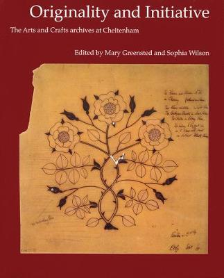 The Originality and Initiative: The Arts and Crafts Archives at Cheltenham - Wilson, Sophia (Editor), and Greensted, Mary (Editor)