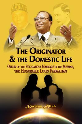 The Originator & the Domestic Life: Origin of the Polygamous Marriage of the Messiah, the Honorable Louis Farrakhan - Allah, Karriem