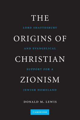 The Origins of Christian Zionism: Lord Shaftesbury and Evangelical Support for a Jewish Homeland - Lewis, Donald M.