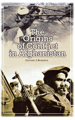 The Origins of Conflict in Afghanistan - Roberts, Jeffery