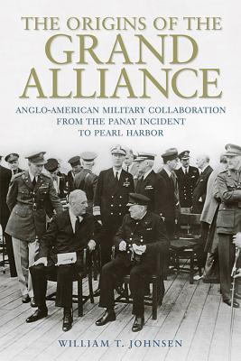 The Origins of the Grand Alliance: Anglo-American Military Collaboration from the Panay Incident to Pearl Harbor - Johnsen, William T