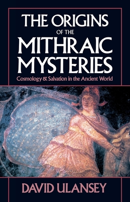The Origins of the Mithraic Mysteries: Cosmology and Salvation in the Ancient World - Ulansey, David