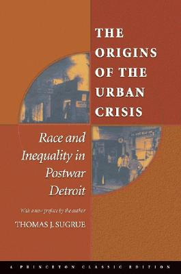 The Origins of the Urban Crisis: Race and Inequality in Postwar Detroit - Sugrue, Thomas J