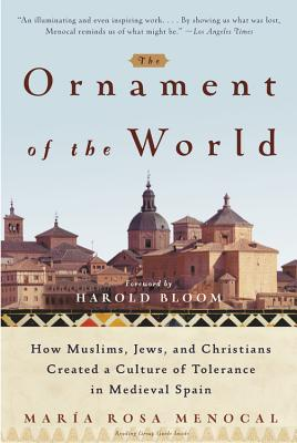 The Ornament of the World: How Muslims, Jews, and Christians Created a Culture of Tolerance in Medieval Spain - Menocal, Maria Rosa