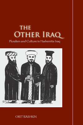The Other Iraq: Pluralism and Culture in Hashemite Iraq - Bashkin, Orit