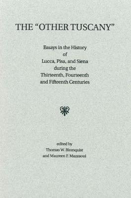 The Other Tuscany: Essays in the History of Lucca, Pisa, and Siena During the Thirteenth, Fourteenth, and Fifteenth Centuries - Blomquist, Thomas W (Editor), and Mazzaoui, Maureen F (Editor)