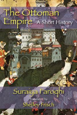 The Ottoman Empire: A Short History - Faroqhi, Saraiya