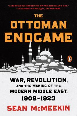 The Ottoman Endgame: War, Revolution, and the Making of the Modern Middle East, 1908-1923 - McMeekin, Sean