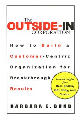 The Outside-In Corporation: How to Build a Customer-Centric Organization for Breakthrough Results - Bund, Barbara E