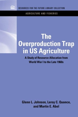 The Overproduction Trap in U.S. Agriculture: A Study of Resource Allocation from World War I to the Late 1960's - Johnson, Glenn L., and Quance, C. Leroy