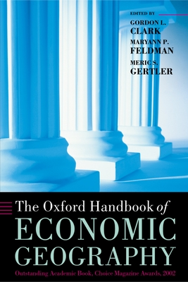 The Oxford Handbook of Economic Geography - Clark, Gordon L (Editor), and Gertler, Meric S Professor (Editor), and Feldman, Maryann P (Editor)