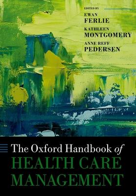 The Oxford Handbook of Health Care Management - Ferlie, Ewan (Editor), and Montgomery, Kathleen (Editor), and Reff Pedersen, Anne (Editor)